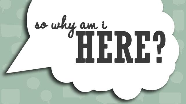 Why Am I Here? | iDesignLife